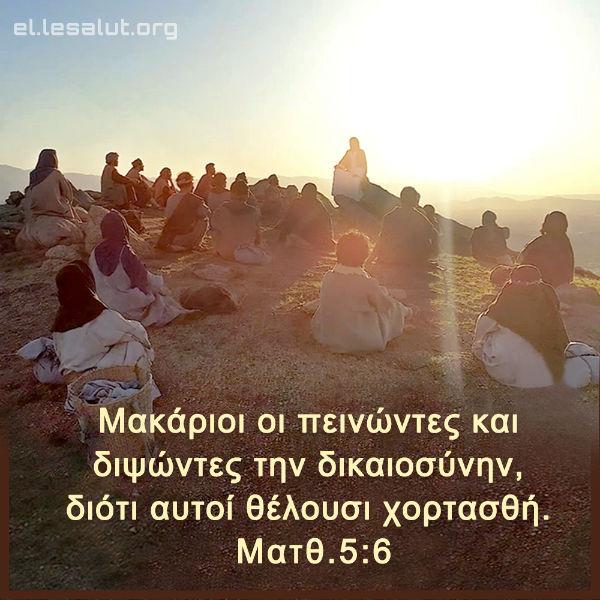 Μακάριοι οι πεινώντες και διψώντες την δικαιοσύνην, διότι αυτοί θέλουσι χορτασθή. (Ματθ.5:6)