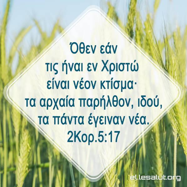 Όθεν εάν τις ήναι εν Χριστώ είναι νέον κτίσμα· τα αρχαία παρήλθον, ιδού, τα πάντα έγειναν νέα. (2Κορ.5:17)