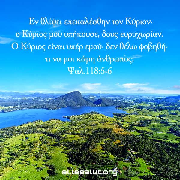 Εν θλίψει επεκαλέσθην τον Κύριον· ο Κύριος μου υπήκουσε, δους ευρυχωρίαν. Ο Κύριος είναι υπέρ εμού· δεν θέλω φοβηθή· τι να μοι κάμη άνθρωπος; (Ψαλ.118:5-6)