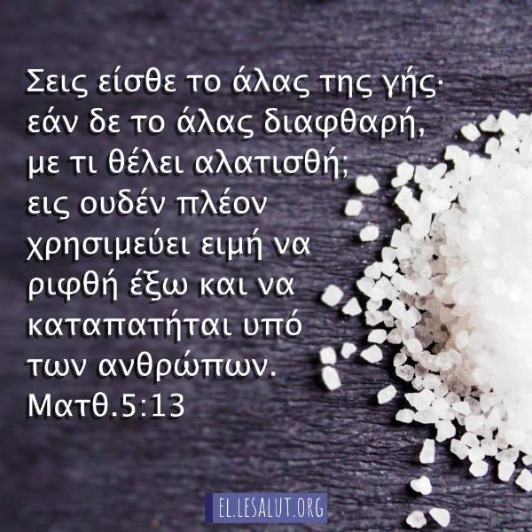 Σεις είσθε το άλας της γής· εάν δε το άλας διαφθαρή, με τι θέλει αλατισθή; εις ουδέν πλέον χρησιμεύει ειμή να ριφθή έξω και να καταπατήται υπό των ανθρώπων. (Ματθ.5:13)