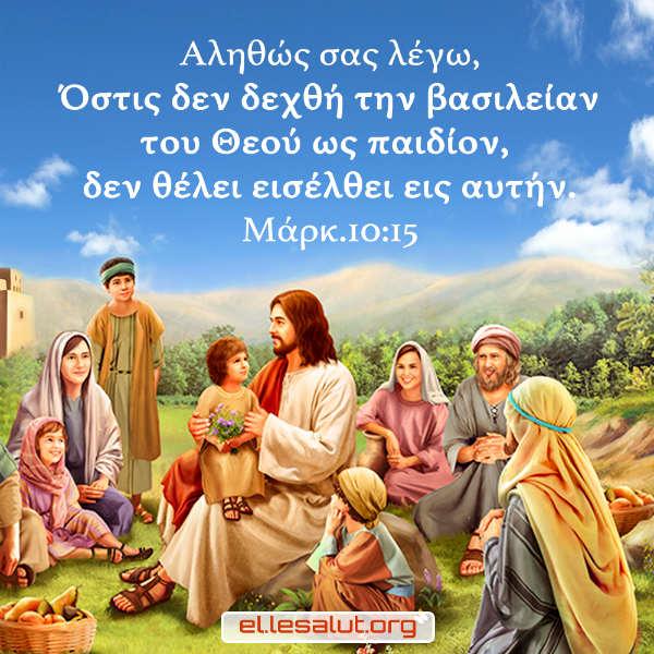 Αληθώς σας λέγω, Όστις δεν δεχθή την βασιλείαν του Θεού ως παιδίον, δεν θέλει εισέλθει εις αυτήν. (Μάρκ.10:15)