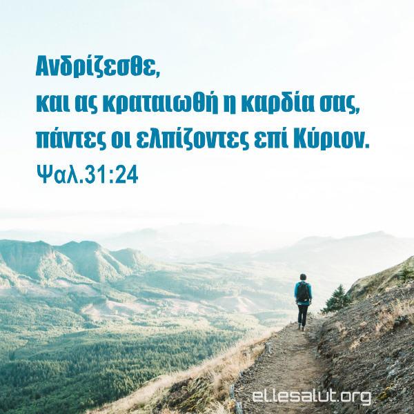Ανδρίζεσθε, και ας κραταιωθή η καρδία σας, πάντες οι ελπίζοντες επί Κύριον. (Ψαλ.31:24)