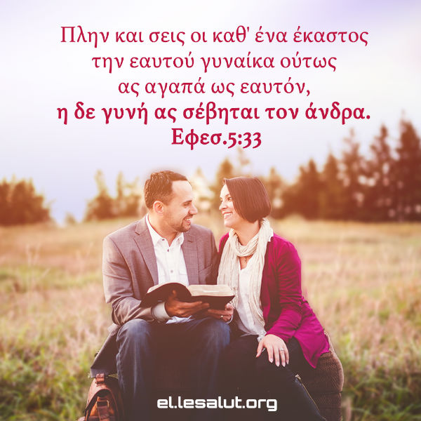 Πλην και σεις οι καθ' ένα έκαστος την εαυτού γυναίκα ούτως ας αγαπά ως εαυτόν, η δε γυνή ας σέβηται τον άνδρα. (Εφεσ.5:33)