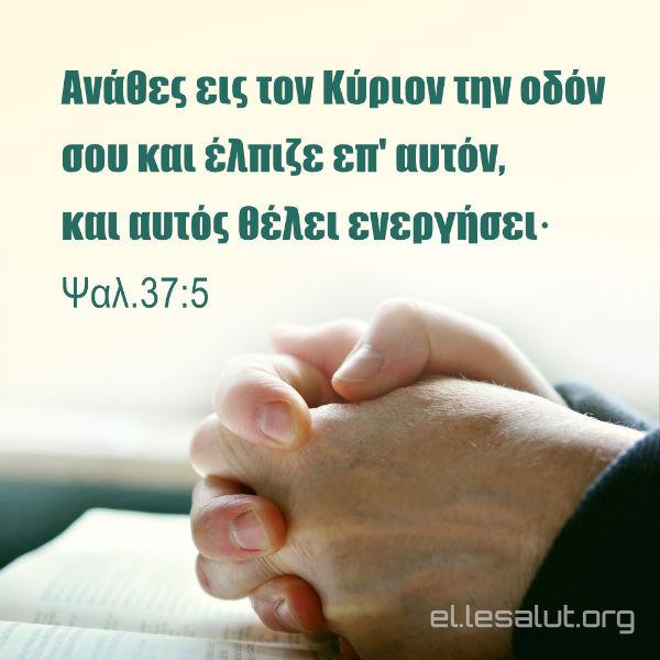Ανάθες εις τον Κύριον την οδόν σου και έλπιζε επ' αυτόν, και αυτός θέλει ενεργήσει· (Ψαλ.37:5)