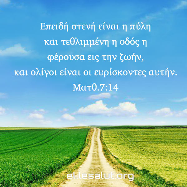 Επειδή στενή είναι η πύλη και τεθλιμμένη η οδός η φέρουσα εις την ζωήν, και ολίγοι είναι οι ευρίσκοντες αυτήν. (Ματθ.7:14)