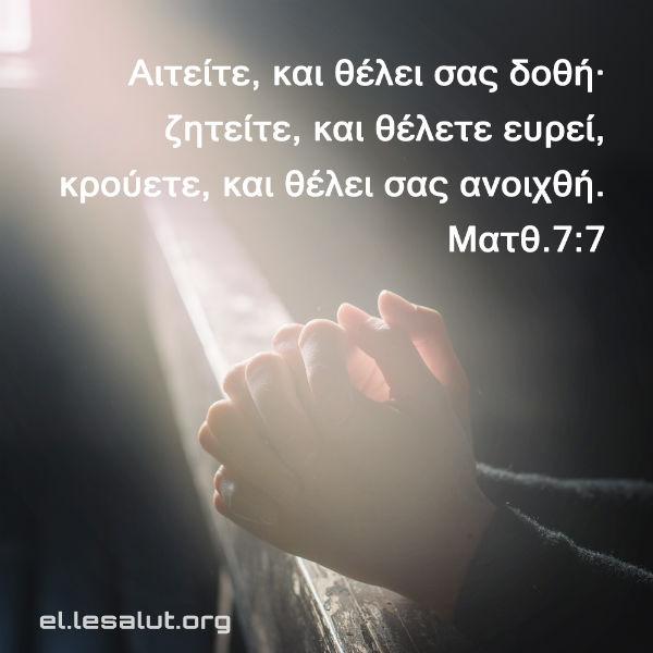 Αιτείτε, και θέλει σας δοθή· ζητείτε, και θέλετε ευρεί, κρούετε, και θέλει σας ανοιχθή. (Ματθ.7:7)