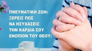 Πνευματική ζωή: Ξέρεις πώς να ησυχάσεις την καρδιά σου ενώπιον του Θεού;